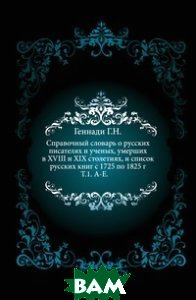Справочный словарь о русских писателях и ученых, умерших в XVIII и XIX столетиях, и список русских книг с 1725 по 1825 г. Т. 1. А-Е.
