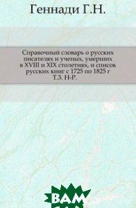 Справочный словарь о русских писателях и ученых, умерших в XVIII и XIX столетиях, и список русских книг с 1725 по 1825 г. Т. 3. Н-Р.