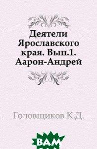 Деятели Ярославского края. Вып. 1. Аарон-Андрей.