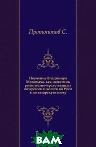 Поучение Владимира Мономаха, как памятник религиозно-нравственных воззрений и жизни на Руси в до-татарскую эпоху.