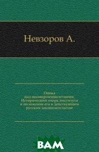 Опека над несовершеннолетними. Исторический очерк института и положение его в действующем русском законодательстве.