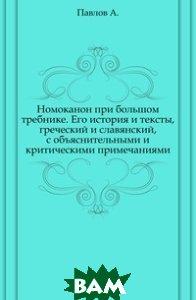 Номоканон при большом требнике. Его история и тексты, греческий и славянский, с объяснительными и критическими примечаниями.