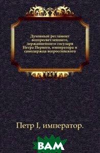Духовный регламент всепресветлейшего, державнейшего государя Петра Первого, императора и самодержца всероссийского.