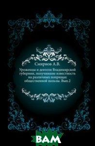 Уроженцы и деятели Владимирской губернии, получившие известность на различных поприщах общественной пользы. Вып. 2.