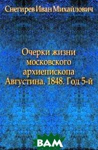 Очерки жизни московского архиепископа Августина. 1848. Год 5-й.