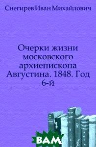 Очерки жизни московского архиепископа Августина. 1848. Год 6-й.
