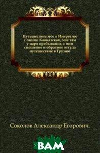 Путешествие мое в Имеретию с линии Кавказской, мое там у царя пребывание, с ним сношение и обратное оттуда путешествие в Грузию.