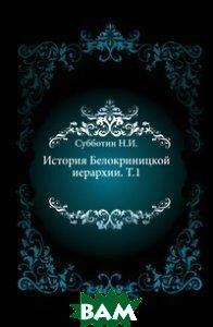 История Белокриницкой иерархии. Т. 1.