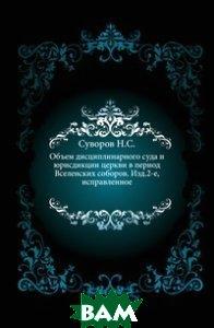 Объем дисциплинарного суда и юрисдикции церкви в период Вселенских соборов. Изд. 2-е, исправленное.