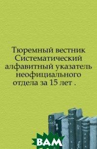 Тюремный вестник. Систематический алфавитный указатель неофициального отдела за 15 лет .