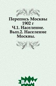 Перепись Москвы 1902 г. Ч. 1. Население. Вып. 2. Население Москвы.