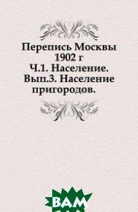 Перепись Москвы 1902 г. Ч. 1. Население. Вып. 3. Население пригородов.