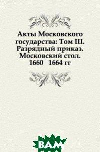 Акты Московского государства: Том III. Разрядный приказ. Московский стол. 1660 1664 гг.