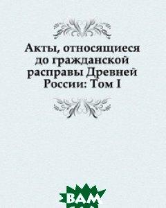 Акты, относящиеся до гражданской расправы Древней России: Том I.
