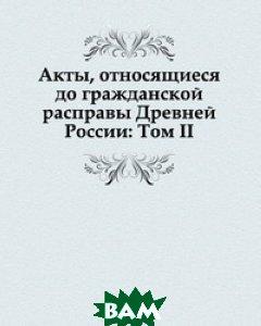 Акты, относящиеся до гражданской расправы Древней России: Том II.