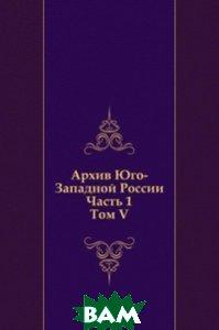 Архив Юго-Западной России: Часть 1. Том V.