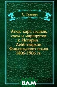 Атлас карт, планов, схем и маршрутов к Истории Лейб-гвардии Финляндского полка 1806-1906 гг.