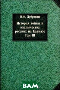 История войны и владычества русских на Кавказе. Том III