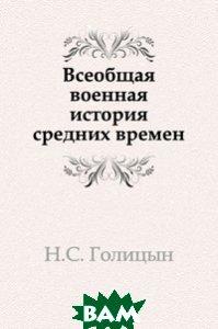 Всеобщая военная история средних времен Книга по Требованию