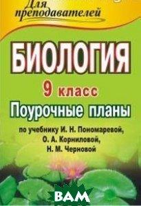 Биология. 9 класс: поурочные планы по учебнику И. Н. Пономаревой, О. А. Корниловой, Н. М. Черновой