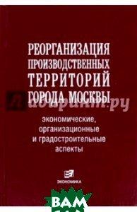 Реорганизация производственных территорий города Москвы: экономические, организационные аспекты