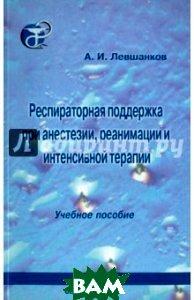 Респираторная поддержка при анестезии, реанимации и интенсивной терапии  Левшанков А.И. купить