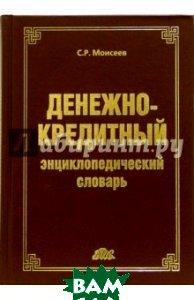 Денежно-кредитный энциклопедический словарь  Моисеев Сергей Рустамович купить