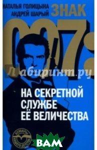 Знак 007. На секретной службе Ее Величества  Наталья Голицына, Андрей Шарый купить