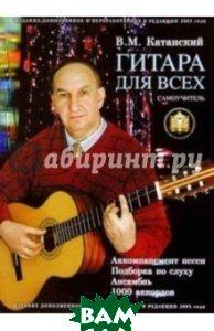Гитара для всех. Самоучитель игры на шестиструнной гитаре. Таблицы гитарных аккордов  Катанский Владимир купить