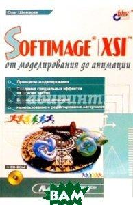 SOFTIMAGE|XSL: от моделирования до анимации (+ CD-ROM)  Олег Шинкарев  купить