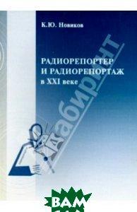 Радиорепортер и радиорепортаж в XXI веке  Новикова К.Ю купить