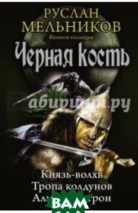 Черная кость: Князь-волхв; Тропа колдунов; Алмазный трон  Мельников Руслан Викторович купить