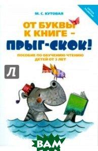 От буквы к книге - прыг-скок! Пособие по обучению чтению детей от 3 лет  Кутовая Мария Сергеевна купить