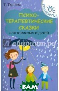 Психотерапевтические сказки для взрослых и детей  Ткачева Татьяна Евгеньевна купить