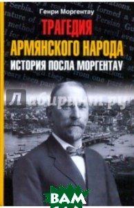 Трагедия армянского народа: история посла Моргентау  Моргентау Г. купить