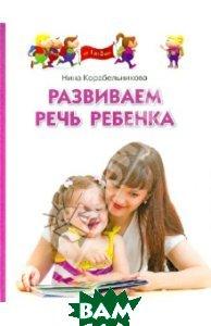 Развиваем речь ребенка. Методическое пособие для занятий с детьми 1-3 лет
