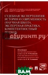 Судебная экспертология: история и современность (научная школа, экспертная практика, компетентностный подход). Монография