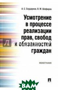 Усмотрение в процессе реализации прав, свобод и обязанностей граждан. Монография