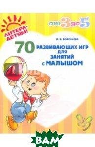 Воробьева Лариса Витальевна / 70 развивающих игр для занятий с малышом