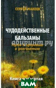 Чудодейственные бальзамы. Кн. 4. Путь к здоровью и долголетию