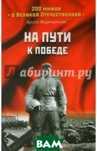 На пути к победе. Серия: «200 мифов о Великой Отечественной»  Мартиросян А. Б. купить