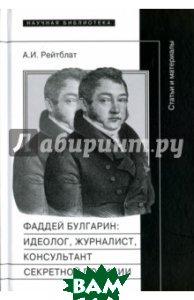 Фаддей Венедиктович Булгарин: идеолог, журналист, консультант секретной полиции. Статьи и материалы