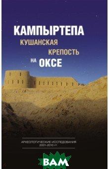 Кампыртепа - кушанская крепость на Оксе. Археологические исследования 2001-2010 гг.
