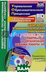 Санитарно-эпидемиологические требования к устройству, содержанию и организации режима работы ОО. Комментарии специалиста к СанПиН. ФГОС (+ CD-ROM)