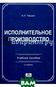 Исполнительное производство. Учебное пособие  Чашин А.Н.  купить