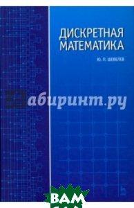 Дискретная математика. Учебное пособие  Шевелев Юрий Павлович купить
