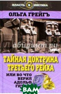 Тайная доктрина Третьего Рейха, или Во что верил Адольф Гитлер  Грейгъ Ольга Ивановна купить