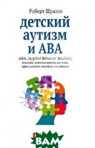 Детский аутизм и АВА. ABA. Терапия, основанная на методах прикладного анализа поведения  Шрамм Роберт купить
