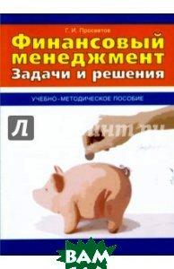 Финансовый менеджмент. Задачи и решения. Учебно-практическое пособие