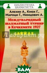 Международный шахматный турнир в Кечкемете 1927  Алехин Александр, Кмох Ганс, Мацони Геза купить